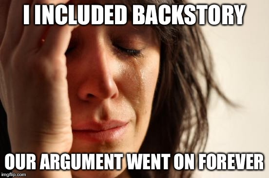 First World Problems Meme | I INCLUDED BACKSTORY OUR ARGUMENT WENT ON FOREVER | image tagged in memes,first world problems | made w/ Imgflip meme maker