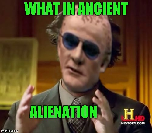 Ancient Alienation for What in Tarnation  Week ... A Santadude Event | WHAT IN ANCIENT ALIENATION | image tagged in ancient alienation,memes,what in tarnation week,what in tarnation,ancient aliens,alienation | made w/ Imgflip meme maker
