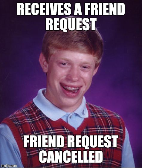 Bad Luck Brian Meme | RECEIVES A FRIEND REQUEST FRIEND REQUEST CANCELLED | image tagged in memes,bad luck brian | made w/ Imgflip meme maker