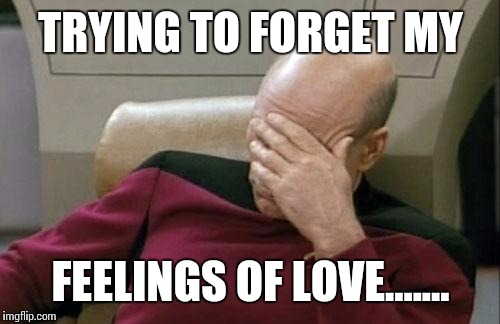 Captain Picard Facepalm Meme | TRYING TO FORGET MY FEELINGS OF LOVE....... | image tagged in memes,captain picard facepalm | made w/ Imgflip meme maker