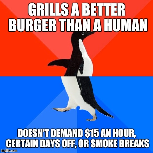 Socially Awesome Awkward Penguin Meme | GRILLS A BETTER BURGER THAN A HUMAN DOESN'T DEMAND $15 AN HOUR, CERTAIN DAYS OFF, OR SMOKE BREAKS | image tagged in memes,socially awesome awkward penguin | made w/ Imgflip meme maker