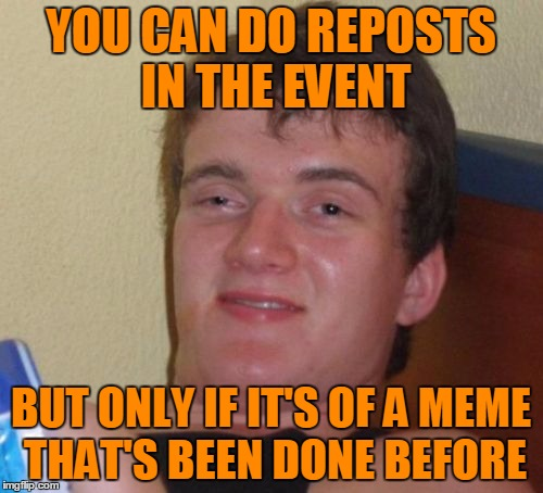 10 Guy Meme | YOU CAN DO REPOSTS IN THE EVENT BUT ONLY IF IT'S OF A MEME THAT'S BEEN DONE BEFORE | image tagged in memes,10 guy | made w/ Imgflip meme maker