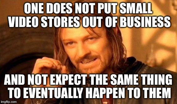 One Does Not Simply Meme | ONE DOES NOT PUT SMALL VIDEO STORES OUT OF BUSINESS AND NOT EXPECT THE SAME THING TO EVENTUALLY HAPPEN TO THEM | image tagged in memes,one does not simply | made w/ Imgflip meme maker