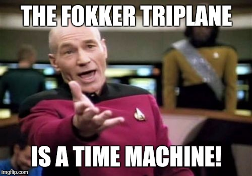 Picard Wtf Meme | THE FOKKER TRIPLANE IS A TIME MACHINE! | image tagged in memes,picard wtf | made w/ Imgflip meme maker