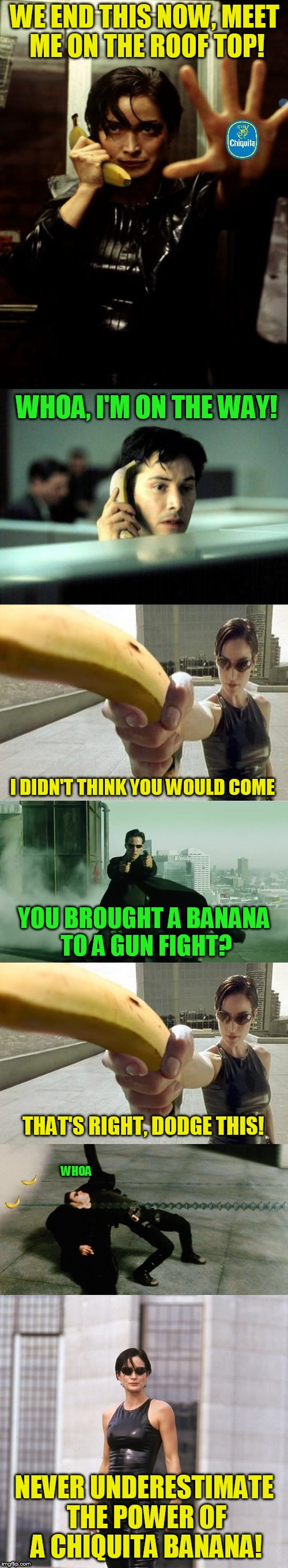 Banana Week From March 10th to 17th ( A 4chanUser69 Event) | WE END THIS NOW, MEET ME ON THE ROOF TOP! WHOA, I'M ON THE WAY! I DIDN'T THINK YOU WOULD COME YOU BROUGHT A BANANA TO A GUN FIGHT? THAT'S RI | image tagged in banana week,banana,meme,matrix,chiquita,funny | made w/ Imgflip meme maker