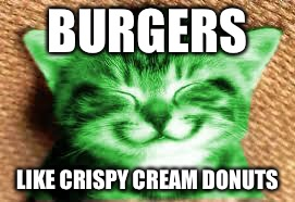 happy RayCat | BURGERS LIKE CRISPY CREAM DONUTS | image tagged in happy raycat | made w/ Imgflip meme maker