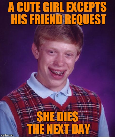 Bad Luck Brian Meme | A CUTE GIRL EXCEPTS HIS FRIEND REQUEST SHE DIES THE NEXT DAY | image tagged in memes,bad luck brian | made w/ Imgflip meme maker