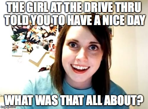 Overly Attached Girlfriend Meme | THE GIRL AT THE DRIVE THRU TOLD YOU TO HAVE A NICE DAY WHAT WAS THAT ALL ABOUT? | image tagged in memes,overly attached girlfriend | made w/ Imgflip meme maker