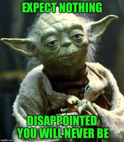 Star Wars Yoda Meme | EXPECT NOTHING DISAPPOINTED YOU WILL NEVER BE | image tagged in memes,star wars yoda | made w/ Imgflip meme maker
