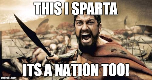 Sparta Leonidas Meme | THIS I SPARTA ITS A NATION TOO! | image tagged in memes,sparta leonidas | made w/ Imgflip meme maker