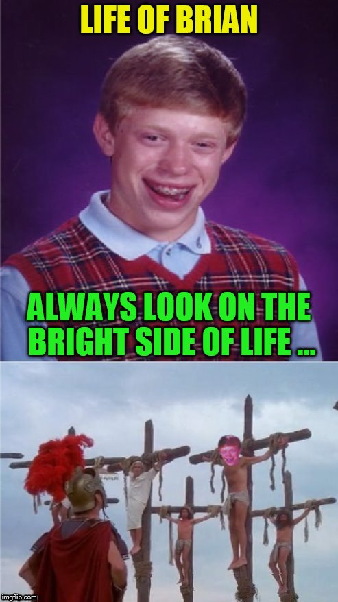 Monty Python Week! Monday, March 13 to Sunday, March 19 ( A carpetmom Event) | LIFE OF BRIAN ALWAYS LOOK ON THE BRIGHT SIDE OF LIFE ... | image tagged in monty python week,monty python,life of brian,memes,bad luck brian,bright side of life | made w/ Imgflip meme maker