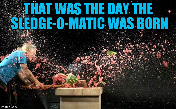 THAT WAS THE DAY THE SLEDGE-O-MATIC WAS BORN | made w/ Imgflip meme maker