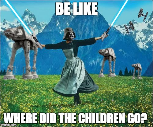 Star wars | BE LIKE WHERE DID THE CHILDREN GO? | image tagged in star wars | made w/ Imgflip meme maker