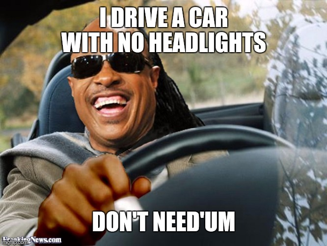 I DRIVE A CAR WITH NO HEADLIGHTS DON'T NEED'UM | made w/ Imgflip meme maker