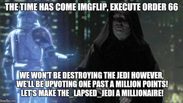 Upvote party for The_Lapsed_Jedi! | THE TIME HAS COME IMGFLIP, EXECUTE ORDER 66 WE WON'T BE DESTROYING THE JEDI HOWEVER, WE'LL BE UPVOTING ONE PAST A MILLION POINTS! LET'S MAKE | image tagged in memes | made w/ Imgflip meme maker