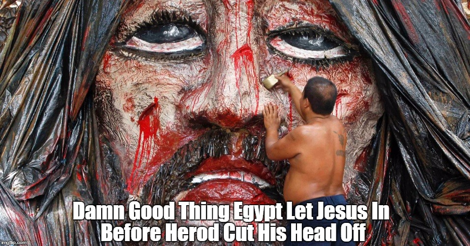 Damn Good Thing Egypt Let Jesus In  | Damn Good Thing Egypt Let Jesus In Before Herod Cut His Head Off | image tagged in jesus was a refugee,refugee,jesus,herod,slaughter of the innocents | made w/ Imgflip meme maker