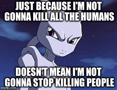 Mewtwo | JUST BECAUSE I'M NOT GONNA KILL ALL THE HUMANS DOESN'T MEAN I'M NOT GONNA STOP KILLING PEOPLE | image tagged in mewtwo | made w/ Imgflip meme maker