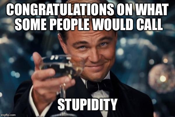 Leonardo Dicaprio Cheers Meme | CONGRATULATIONS ON WHAT SOME PEOPLE WOULD CALL STUPIDITY | image tagged in memes,leonardo dicaprio cheers | made w/ Imgflip meme maker