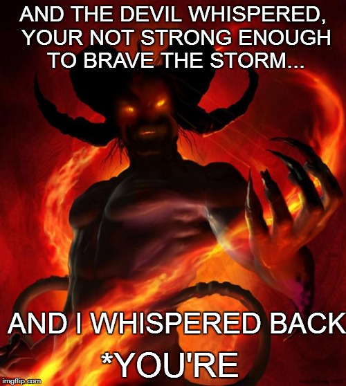 The devil is in the details... | AND THE DEVIL WHISPERED, YOUR NOT STRONG ENOUGH TO BRAVE THE STORM... AND I WHISPERED BACK *YOU'RE | image tagged in and then the devil said | made w/ Imgflip meme maker