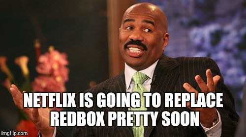 Steve Harvey Meme | NETFLIX IS GOING TO REPLACE REDBOX PRETTY SOON | image tagged in memes,steve harvey | made w/ Imgflip meme maker