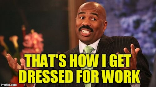 Steve Harvey Meme | THAT'S HOW I GET DRESSED FOR WORK | image tagged in memes,steve harvey | made w/ Imgflip meme maker