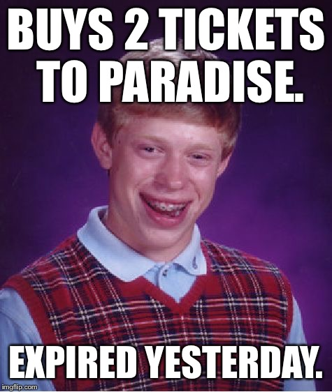 Bad Luck Brian Meme | BUYS 2 TICKETS TO PARADISE. EXPIRED YESTERDAY. | image tagged in memes,bad luck brian,bad luck,first world problems,music,funny | made w/ Imgflip meme maker