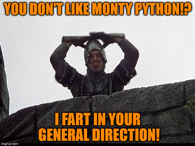 You don't like Monty Python!? | YOU DON'T LIKE MONTY PYTHON!? I FART IN YOUR GENERAL DIRECTION! | image tagged in taunting french guard,monty python week,carpetmom,theme week stream,i fart in your general direction,the holy grail | made w/ Imgflip meme maker