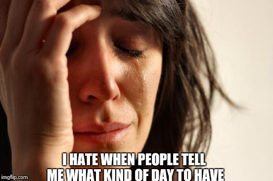 First World Problems Meme | I HATE WHEN PEOPLE TELL ME WHAT KIND OF DAY TO HAVE | image tagged in memes,first world problems | made w/ Imgflip meme maker