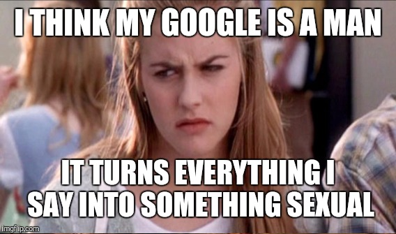I THINK MY GOOGLE IS A MAN IT TURNS EVERYTHING I SAY INTO SOMETHING SEXUAL | made w/ Imgflip meme maker
