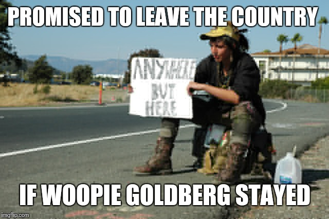 At least someones keeping their promise  | PROMISED TO LEAVE THE COUNTRY IF WOOPIE GOLDBERG STAYED | image tagged in funny meme | made w/ Imgflip meme maker