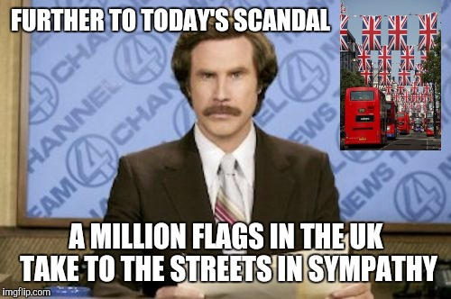 FURTHER TO TODAY'S SCANDAL A MILLION FLAGS IN THE UK TAKE TO THE STREETS IN SYMPATHY | made w/ Imgflip meme maker