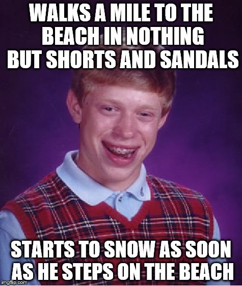 Bad Luck Brian | WALKS A MILE TO THE BEACH IN NOTHING BUT SHORTS AND SANDALS STARTS TO SNOW AS SOON AS HE STEPS ON THE BEACH | image tagged in memes,bad luck brian,beach,snow,shorts,sandals | made w/ Imgflip meme maker