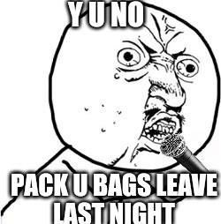 Y U NO PACK U BAGS LEAVE LAST NIGHT | made w/ Imgflip meme maker