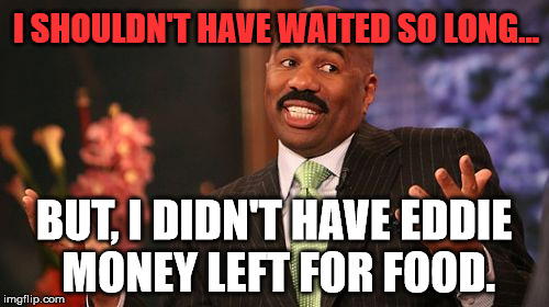 Steve Harvey Meme | I SHOULDN'T HAVE WAITED SO LONG... BUT, I DIDN'T HAVE EDDIE MONEY LEFT FOR FOOD. | image tagged in memes,steve harvey | made w/ Imgflip meme maker