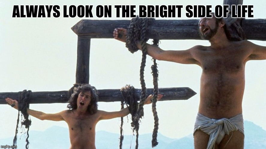 ALWAYS LOOK ON THE BRIGHT SIDE OF LIFE | made w/ Imgflip meme maker