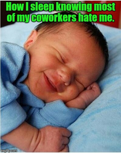 baby sleeping 2 | How I sleep knowing most of my coworkers hate me. | image tagged in baby sleeping 2 | made w/ Imgflip meme maker