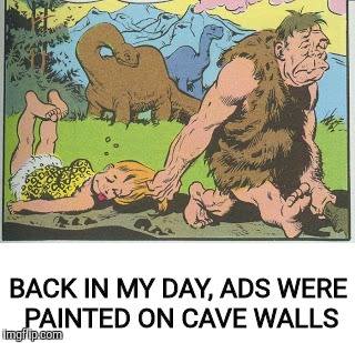 BACK IN MY DAY, ADS WERE PAINTED ON CAVE WALLS | made w/ Imgflip meme maker