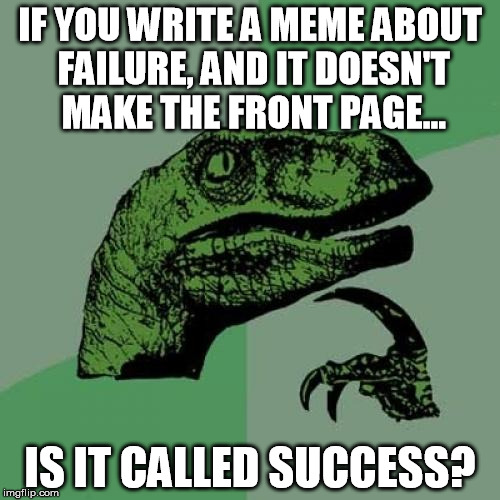 Philosoraptor Success | IF YOU WRITE A MEME ABOUT FAILURE, AND IT DOESN'T MAKE THE FRONT PAGE... IS IT CALLED SUCCESS? | image tagged in philosoraptor,success,failure | made w/ Imgflip meme maker