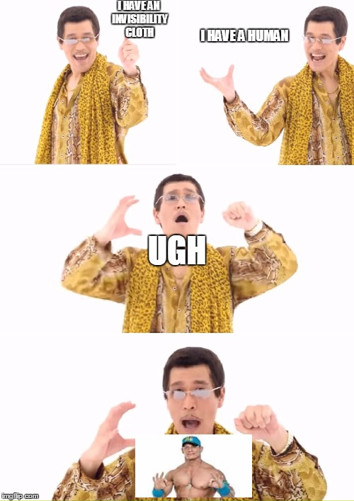 PPAP Meme | I HAVE AN INVISIBILITY CLOTH I HAVE A HUMAN UGH | image tagged in memes,ppap | made w/ Imgflip meme maker