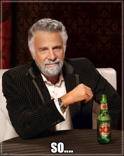 The Most Interesting Man In The World Meme | SO.... | image tagged in memes,the most interesting man in the world | made w/ Imgflip meme maker