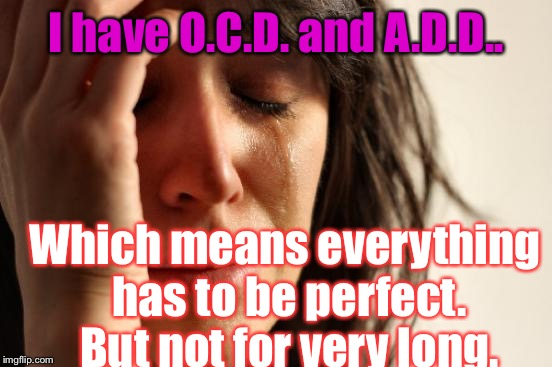 First World Problems Meme | I have O.C.D. and A.D.D.. Which means everything has to be perfect. But not for very long. | image tagged in memes,first world problems | made w/ Imgflip meme maker