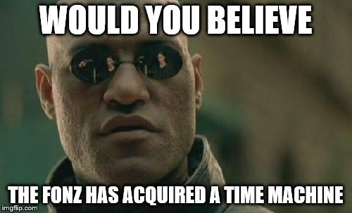 Matrix Morpheus Meme | WOULD YOU BELIEVE THE FONZ HAS ACQUIRED A TIME MACHINE | image tagged in memes,matrix morpheus | made w/ Imgflip meme maker