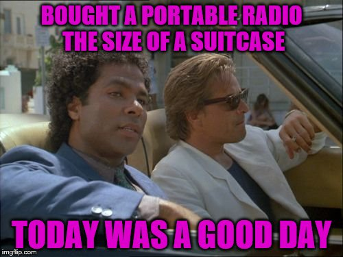 Boom Boxes used to Rule | BOUGHT A PORTABLE RADIO THE SIZE OF A SUITCASE TODAY WAS A GOOD DAY | image tagged in miami vice today was a good day,boom box,radio | made w/ Imgflip meme maker