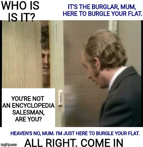 One of my favorite scenes. Monty Python Week. A carpetmom event | WHO IS IS IT? YOU'RE NOT AN ENCYCLOPEDIA SALESMAN, ARE YOU? IT'S THE BURGLAR, MUM, HERE TO BURGLE YOUR FLAT. HEAVEN'S NO, MUM. I'M JUST HERE | image tagged in monty python week,carpetmom,encyclopedia salesman,burglar | made w/ Imgflip meme maker