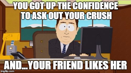 Aaaaand Its Gone Meme | YOU GOT UP THE CONFIDENCE TO ASK OUT YOUR CRUSH AND...YOUR FRIEND LIKES HER | image tagged in memes,aaaaand its gone | made w/ Imgflip meme maker