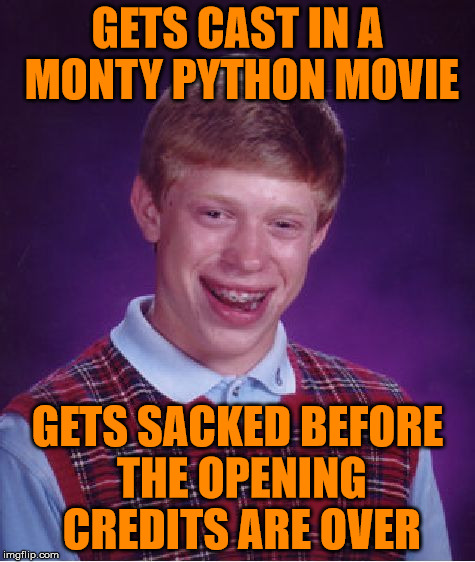 Bad Luck Brian Meme | GETS CAST IN A MONTY PYTHON MOVIE GETS SACKED BEFORE THE OPENING CREDITS ARE OVER | image tagged in memes,bad luck brian | made w/ Imgflip meme maker