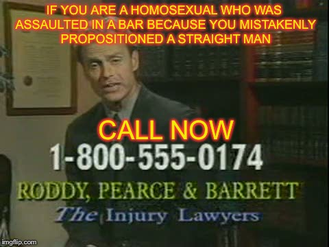 IF YOU ARE A HOMOSEXUAL WHO WAS ASSAULTED IN A BAR BECAUSE YOU MISTAKENLY PROPOSITIONED A STRAIGHT MAN CALL NOW | image tagged in memes,funny,lawyers,ha gay,gay | made w/ Imgflip meme maker