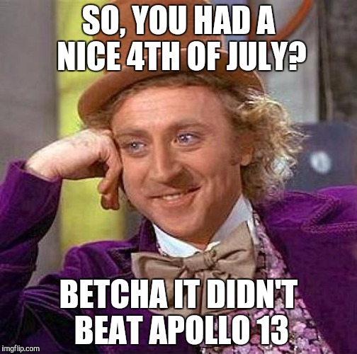 Creepy Condescending Wonka | SO, YOU HAD A NICE 4TH OF JULY? BETCHA IT DIDN'T BEAT APOLLO 13 | image tagged in memes,creepy condescending wonka,4th of july,apollo 13 | made w/ Imgflip meme maker