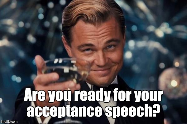 Leonardo Dicaprio Cheers Meme | Are you ready for your acceptance speech? | image tagged in memes,leonardo dicaprio cheers | made w/ Imgflip meme maker