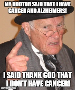 Back In My Day Meme | MY DOCTOR SAID THAT I HAVE CANCER AND ALZHEIMERS! I SAID THANK GOD THAT I DON'T HAVE CANCER! | image tagged in memes,back in my day | made w/ Imgflip meme maker
